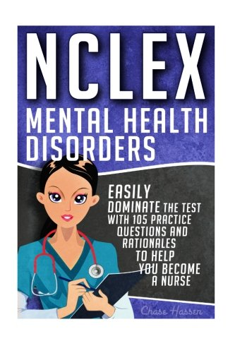 4: NCLEX: Mental Health Disorders: Easily Dominate The Test With 105 Practice Questions & Rationales to Help You Become a Nurse! (Nursing Review ... Test Success, NCLEX-RN Trainer) (Volume 4)