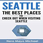 Seattle: The Best Places to Check out When Visiting Seattle | Nero Mayo Michael