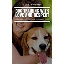 Dog Training with Love and Respect: 5 Steps to creating a Long-Lasting, Loving Relationship with Your Dog