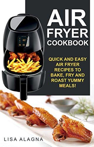 Air Fryer Cookbook: Quick and Easy Air Fryer Recipes To Bake, Fry And Roast Yummy Meals! (Complete Air Fryer Book, Vegan, Paleo, Pot, Meals Book 1) by [Alagna, Lisa]
