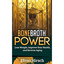 Bone Broth Power: Lose Weight, Improve Your Health, And Reverse Aging (Bone Broth, Bone Broth Diet, Bone Broth Miracle Book 1)