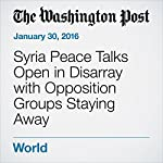 Syria Peace Talks Open in Disarray with Opposition Groups Staying Away | Liz Sly,Karen DeYoung