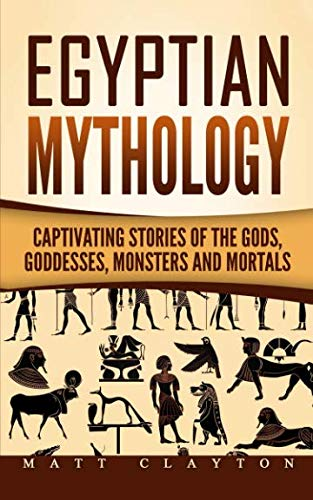 Egyptian Mythology: Captivating Stories of the Gods, Goddesses, Monsters and Mortals (Norse Mythology - Egyptian Mythology - Greek Mythology) (Volume 2)