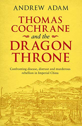 Thomas Cochrane and the Dragon Throne: Confronting disease, distrust and murderous rebellion in Imperial China (English Edition)