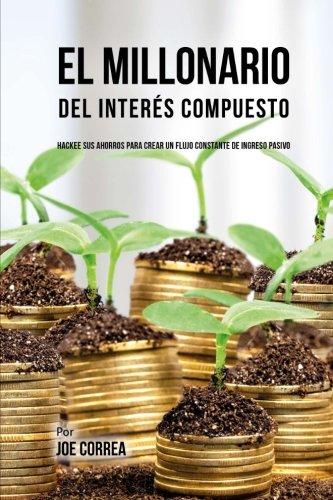 El Millonario Del Interes Compuesto: Hackee Sus Ahorros Para Crear Un Flujo Constante De Ingreso Pasivo (Spanish Edition) [Joe Correa] (Tapa Blanda)