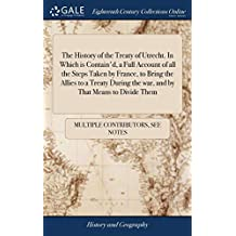 The History of the Treaty of Utrecht. In Which is Contain'd, a Full Account of all the Steps Taken by France, to Bring the Allies to a Treaty During the war, and by That Means to Divide Them