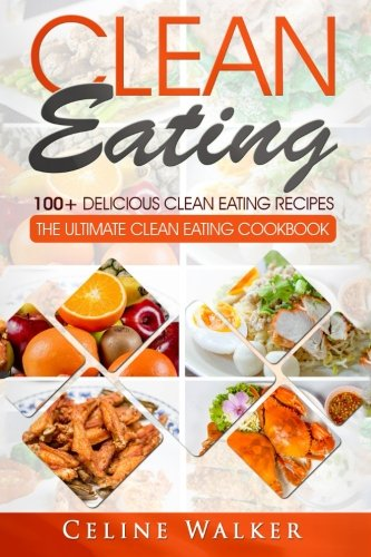 Clean Eating: 100+ Delicious Clean Eating Recipes for Weight Loss - The Ultimate Clean Eating Cookbook by Celine Walker
