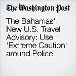 The Bahamas' New U.S. Travel Advisory: Use 'Extreme Caution' around Police | Aaron C. Davis