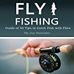 Fly Fishing: Guide of 50 Tips to Catch Fish with Flies | Joe Steender