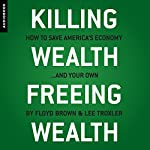 Killing Wealth, Freeing Wealth: How to Save America's Economy...and Your Own | Floyd Brown,Lee Troxler