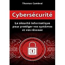 Cybersécurité : La sécurité informatique pour protéger vos systèmes et vos réseaux (French Edition)