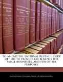 To Amend the Internal Revenue Code of 1986 to Provide Tax Benefits for Small Businesses, and for Other Purposes, , 1240255055