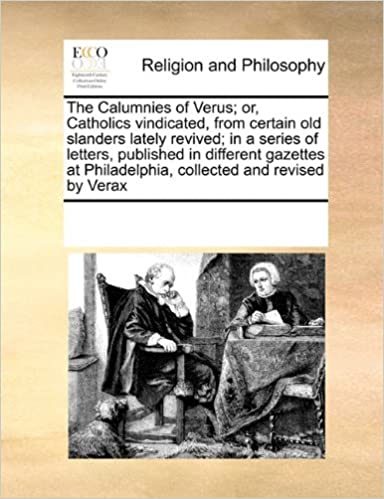 Book The Calumnies of Verus: or, Catholics vindicated, from certain old slanders lately revived: in a series of letters, published in different gazettes at Philadelphia, collected and revised by Verax
