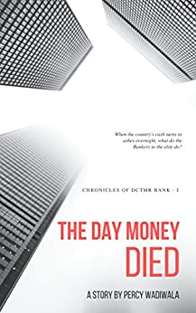 The Day Money Died: Chronicles of DCTMR Bank - I by [Wadiwala, Percy]