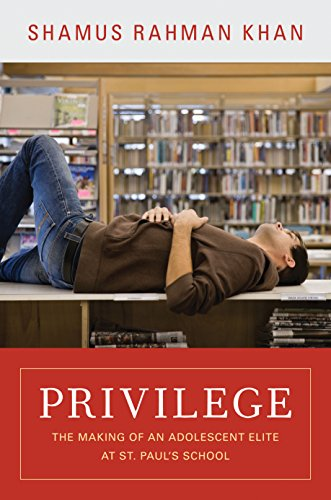 Privilege: The Making of an Adolescent Elite at St. Paul's School (The William G. Bowen Memorial Series in Higher Education) by [Khan, Shamus Rahman]