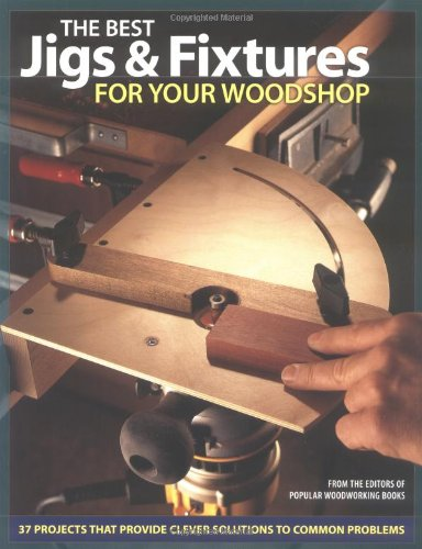 The Best Jigs and Fixtures for Your Woodshop: 37 Projects That Provide Clever Solutions to Common Problems (Woodworking)