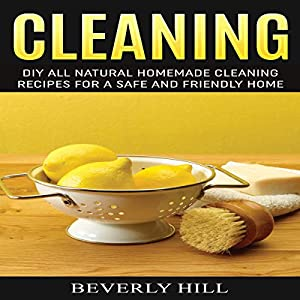 Cleaning: DIY Natural Homemade Cleaning Recipes for a Safe and Friendly Home Audiobook