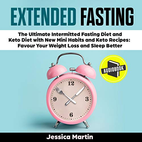 Extended Fasting: The Ultimate Intermittent Fasting Diet and Keto Diet with New Mini Habits and Keto Recipes: Favour Your Weight Loss and Sleep Better