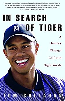 In Search of Tiger: A Journey Through Golf With Tiger Woods by [Callahan, Tom]
