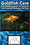 Goldfish Care: The Complete Guide to Caring for and Keeping Goldfish as Pet Fish (Best Fish Care Practices)