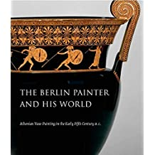 The Berlin Painter and His World: Athenian Vase-Painting in the Early Fifth Century B.C.