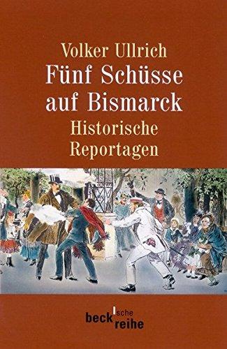 Fünf Schüsse auf Bismarck. Historische Reportagen 1789-1945.