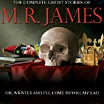 Oh Whistle And I'll Come To You, My Lad: The Complete Ghost Stories of M. R. James | Montague Rhodes James