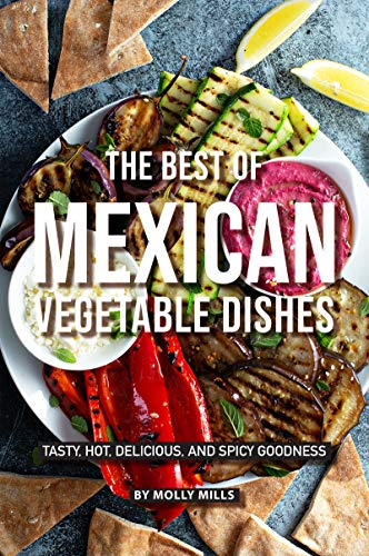 The Best of Mexican Vegetable Dishes: Tasty, Hot, Delicious, and Spicy Goodness by Molly Mills