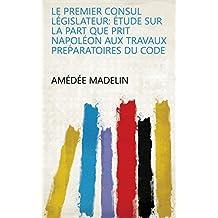 Le premier consul législateur: étude sur la part que prit Napoléon aux travaux preṕaratoires du code