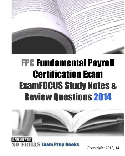 FPC Fundamental Payroll Certification Exam ExamFOCUS Study Notes & Review Questions 2014