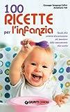 100 ricette per l'infanzia. Guida alla corretta alimentazione del bambino dallo svezzamento alla scuola (Italian Edition)
