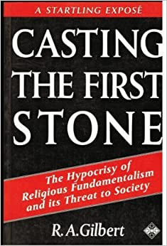 Book Casting the First Stone: The Hypocrisy of Religious Fundamentalism and Its Threat to Society by R. A. Gilbert (1993-08-04)