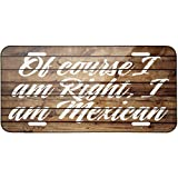 Painted Wood Of course I am Right, I am Mexican Metal License Plate 6X12 Inch