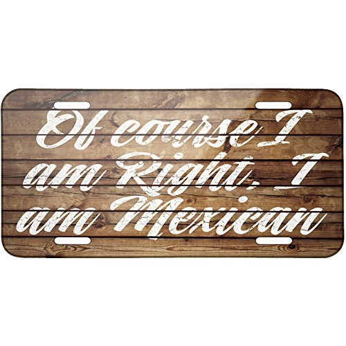 Painted Wood Of course I am Right, I am Mexican Metal License Plate 6X12 Inch by Saniwa