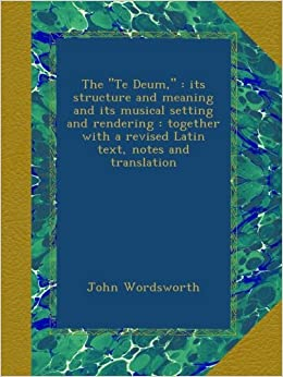 Book The 'Te Deum, ' : its structure and meaning and its musical setting and rendering : together with a revised Latin text, notes and translation