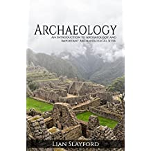 Archaeology: An Introduction to Archaeology and Important Archaeological Sites