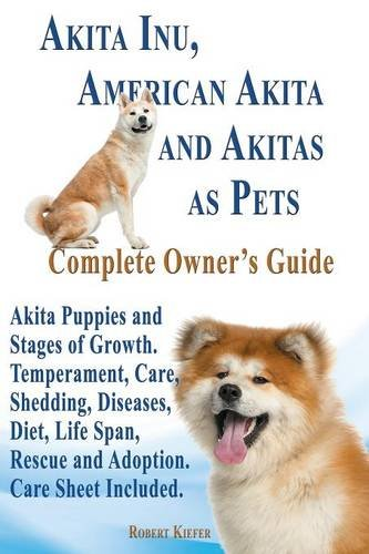 Akita Inu, American Akita and Akitas as Pets. Akita Puppies and Stages of Growth. Temperament, Care, Shedding, Diseases, Diet, Life Span, Rescue and (Akita Inu Dog)