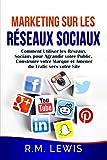 Marketing sur les Réseaux Sociaux: Comment Utiliser les Réseaux Sociaux pour Agrandir votre Public, Construire votre Marque et Amener du Trafic vers votre Site