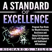 A Standard of Excellence: Program Your Brain for Wealth Creation, Resilience, and Sharp Entrepreneur Skills with Hypnosis and Subliminal Affirmations Audiobook by Richard G. Miles Narrated by Infinity Productions