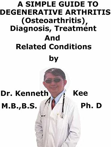 A  Simple  Guide  To  Degenerative Arthritis (Osteoarthritis)  Diagnosis, Treatment  And  Related Conditions (A Simple Guide to Medical Conditions)