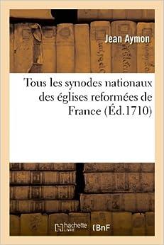 Tous Les Synodes Nationaux Des Eglises Reformees de France, Auxquels on a Joint Des Mandemens Roiaux (Religion)