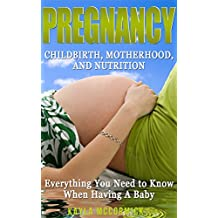 Pregnancy: Childbirth, Motherhood, and Nutrition - Everything You NEED to Know When Having A Baby (Breastfeeding, Newborn, Infant Care, Baby Names, Baby Food, First Time Mom, Baby's First Year)
