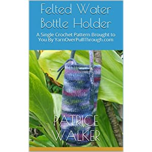 Felted Water Bottle Holder: A Single Crochet Pattern Brought to You By YarnOverPullThrough.com