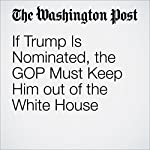 If Trump Is Nominated, the GOP Must Keep Him out of the White House | George F. Will