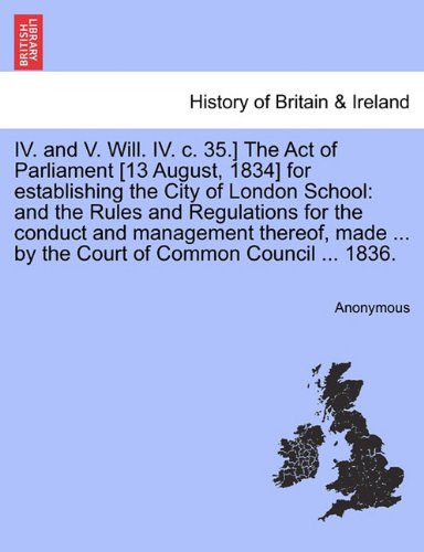 Download IV. and V. Will. IV. c. 35.] The Act of Parliament [13 August, 1834] for establishing the City of London School: and the Rules and Regulations for the ... ... by the Court of Common Council ... 1836. pdf