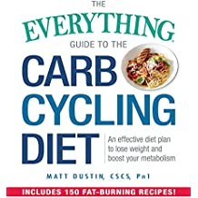 The Everything Guide to the Carb Cycling Diet: An Effective Diet Plan to Lose Weight and Boost Your Metabolism (Everything®)