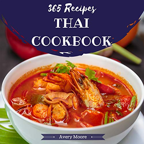 Thai Cookbook 365: Tasting Thai Cuisine Right In Your Little Kitchen! (Best Thai Cookbook, Thai Dessert Cookbook, Pad Thai Cookbook, Thai Soup Cookbook, Easy Thai Cookbook, Thai Curry) [Book 1] by Avery Moore