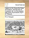 Letters to His Grace the Duke of Portland, and the Earl of Liverpool, etc on the Present High Price of Provisions by P D Parquot, P. D. Parquot, 1170731546