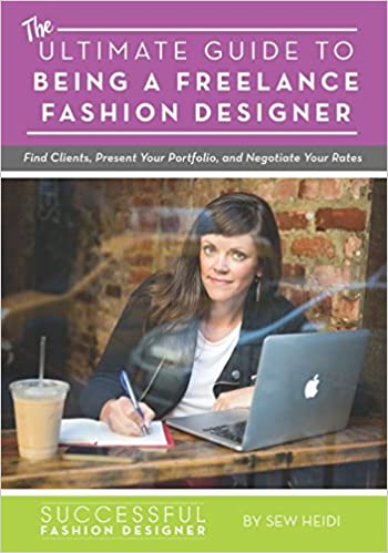 Ultimate Guide To Being A Freelance Fashion Designer Find Clients Present Your Portfolio And Negotiate Rates Amazon Co Uk Sew Heidi 9781732072909 Books