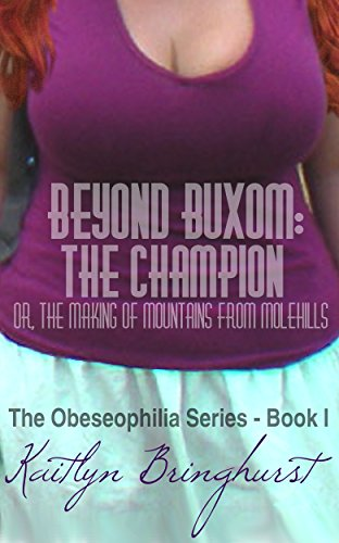 Beyond Buxom: The Champion; or, The Making of Mountains from Molehills - The Obeseophilia Series - Book I